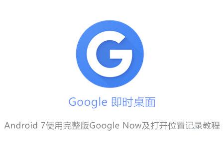 Android 7使用完整版Google Now及打开位置记录教程 应用软件 第1张-泥人传说